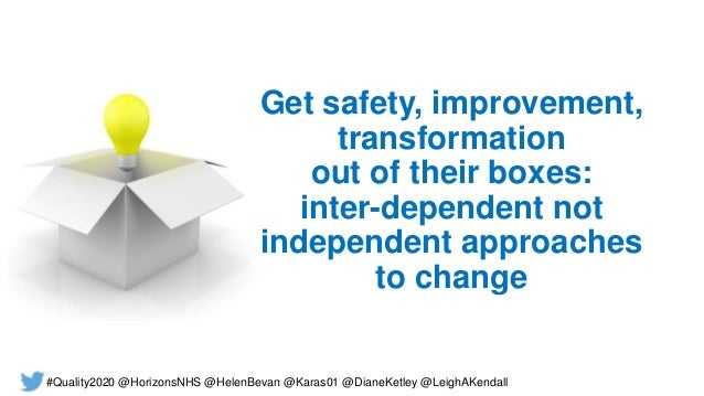 Get safety, improvement, transformation out of their boxes: inter-dependent not independent approaches to change #Quality2...