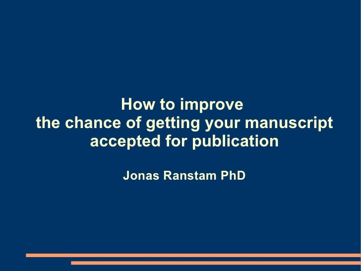 How to improve  the chance of getting your manuscript accepted for publication Jonas Ranstam PhD