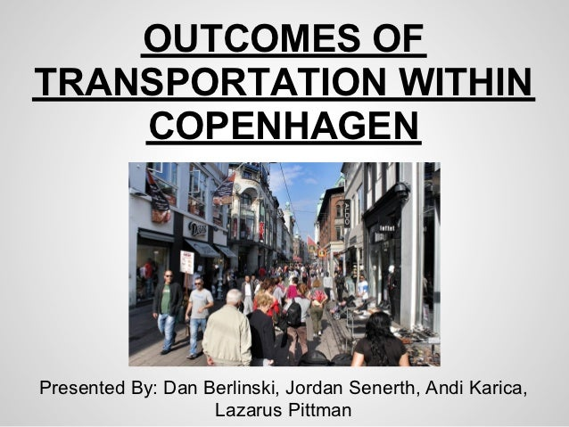 OUTCOMES OFTRANSPORTATION WITHIN    COPENHAGENPresented By: Dan Berlinski, Jordan Senerth, Andi Karica,                   ...