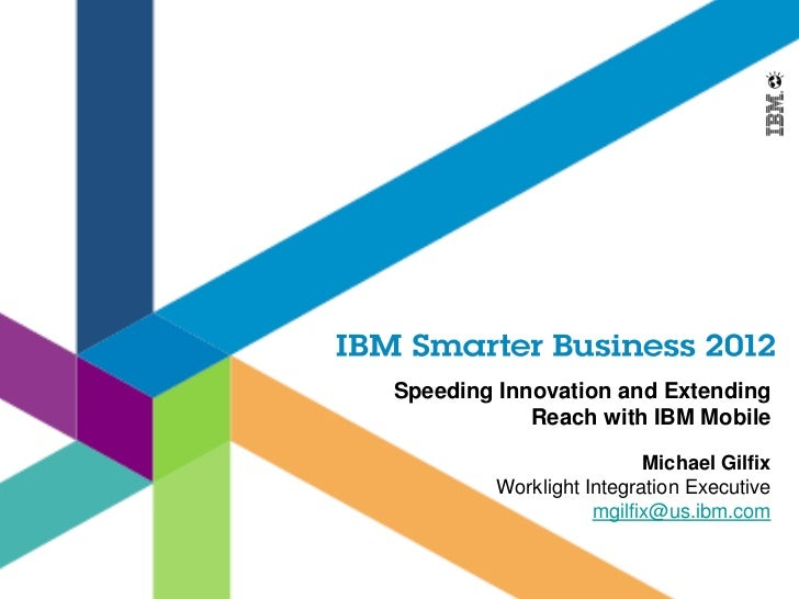 Speeding Innovation and Extending            Reach with IBM Mobile                          Michael Gilfix         Worklig...