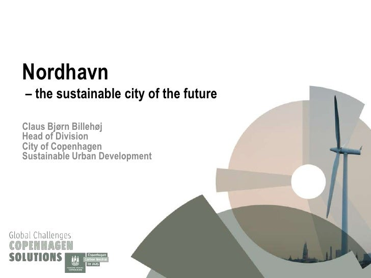 Nordhavn– the sustainable city of the futureClaus Bjørn BillehøjHead of DivisionCity of CopenhagenSustainable Urban Develo...