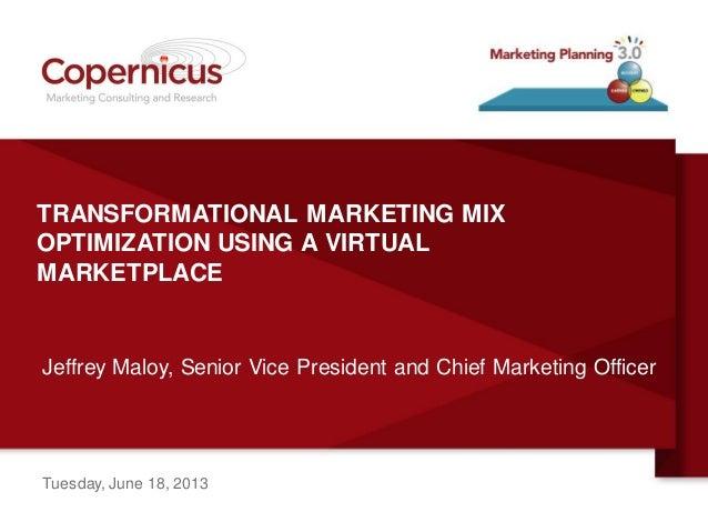 TRANSFORMATIONAL MARKETING MIXOPTIMIZATION USING A VIRTUALMARKETPLACEJeffrey Maloy, Senior Vice President and Chief Market...