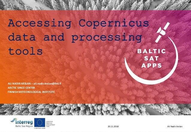 Ali Nadir Arslan20.11.2018 Accessing Copernicus data and processing tools ALI NADIR ARSLAN – ali.nadir.Arslan@fmi.fi ARCTI...