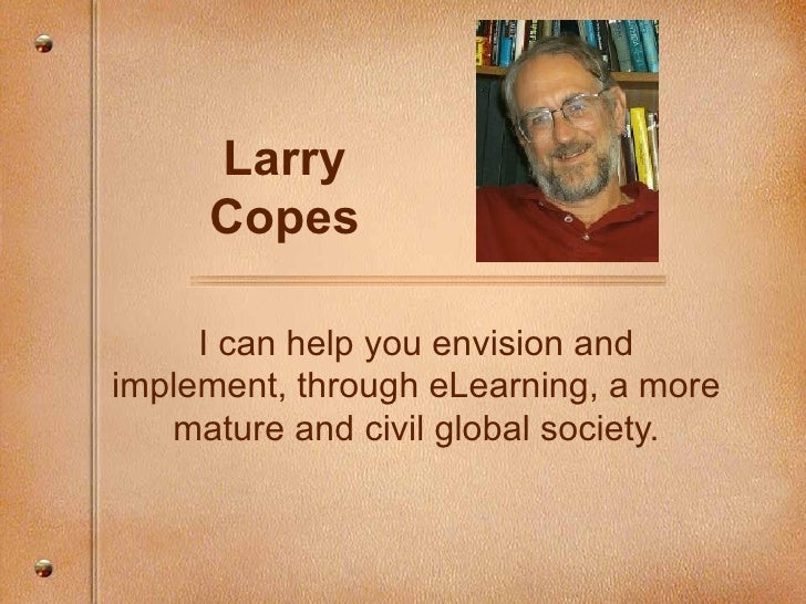 Larry Copes I can help you envision and implement, through eLearning, a more mature and civil global society.