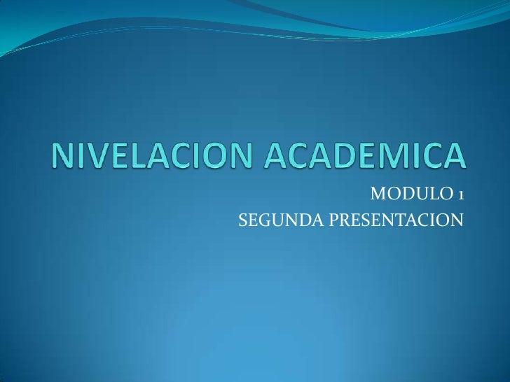 NIVELACION ACADEMICA <br />MODULO 1<br />SEGUNDA PRESENTACION<br />