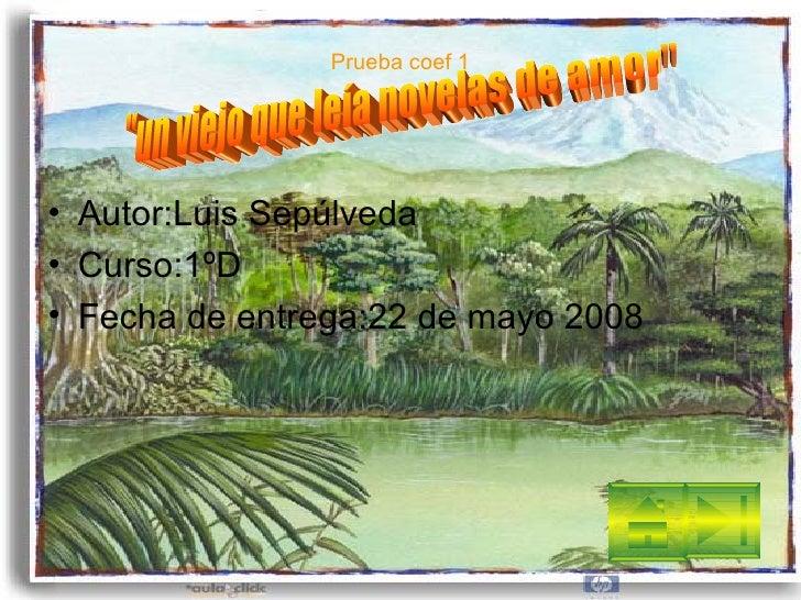 Prueba coef 1 <ul><li>Autor:Luis Sepúlveda </li></ul><ul><li>Curso:1ºD </li></ul><ul><li>Fecha de entrega:22 de mayo 2008 ...