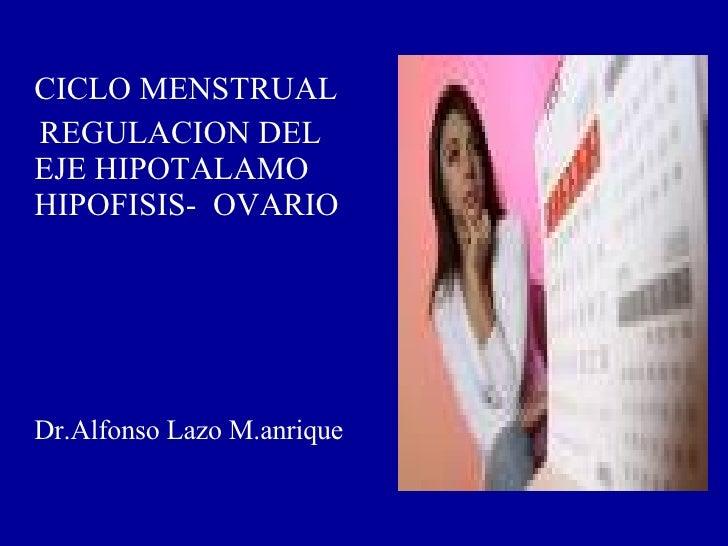 <ul><li>CICLO MENSTRUAL  </li></ul><ul><li>REGULACION DEL  EJE HIPOTALAMO HIPOFISIS-  OVARIO </li></ul><ul><li>  Dr.Alfons...