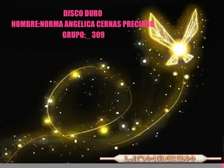 DISCO DURO  NOMBRE:NORMA ANGELICA CERNAS PRECIADO  GRUPO:_ 309