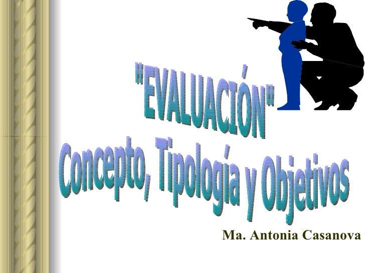 """""""EVALUACIÓN"""" Concepto, Tipología y Objetivos Ma. Antonia Casanova"""