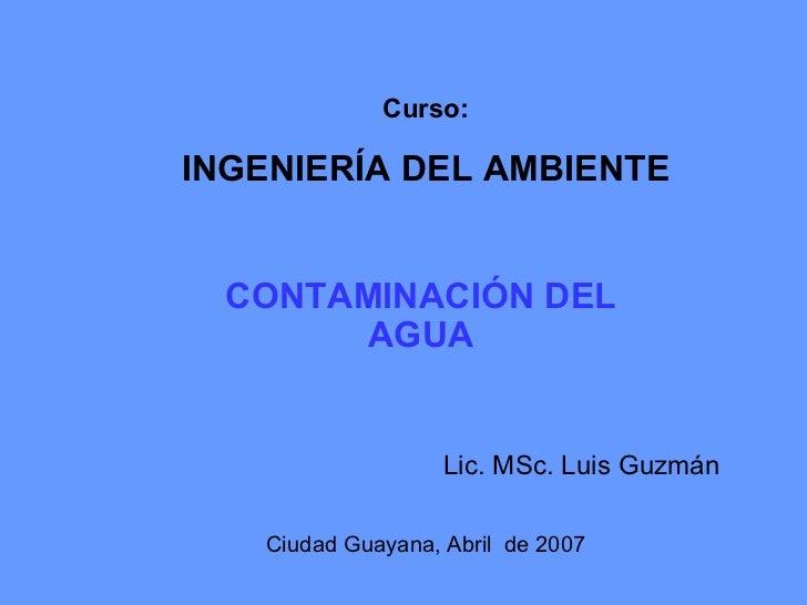 <ul><ul><li>CONTAMINACIÓN DEL   AGUA </li></ul></ul>Curso: INGENIERÍA DEL AMBIENTE Ciudad Guayana, Abril  de 2007 Lic. MSc...