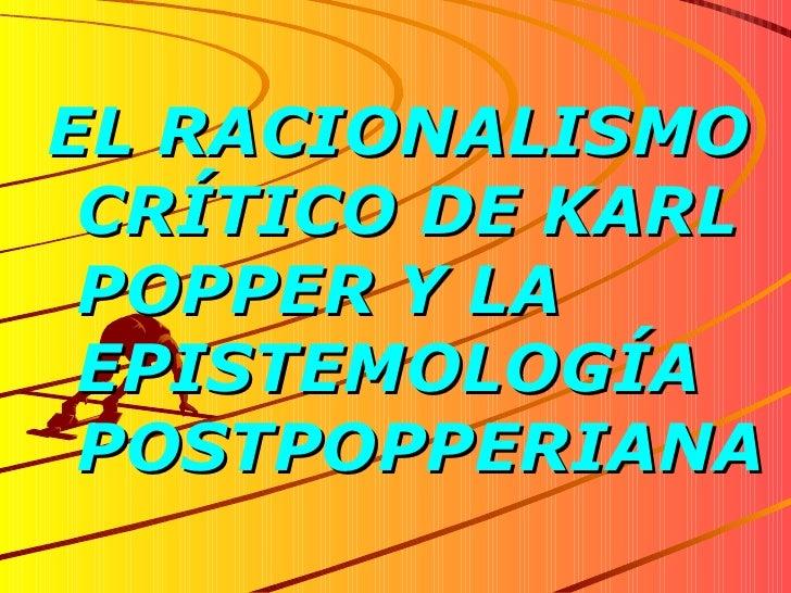 <ul><li>EL RACIONALISMO CRÍTICO DE KARL POPPER Y LA EPISTEMOLOGÍA POSTPOPPERIANA </li></ul>