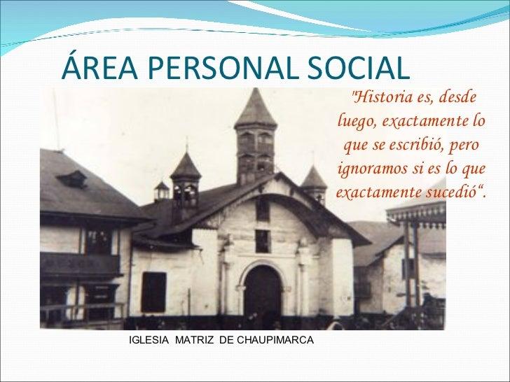 """ÁREA PERSONAL SOCIAL IGLESIA  MATRIZ  DE CHAUPIMARCA """"Historia es, desde luego, exactamente lo que se escribió, pero ..."""