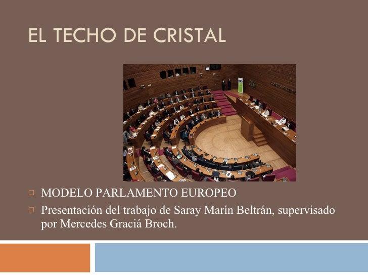 EL TECHO DE CRISTAL <ul><li>MODELO PARLAMENTO EUROPEO  </li></ul><ul><li>Presentación del trabajo de Saray Marín Beltrán, ...