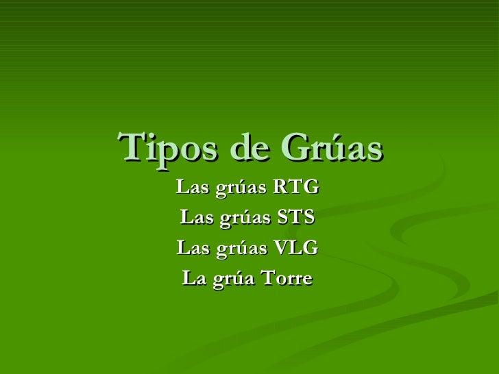 Tipos de Grúas Las grúas RTG  Las grúas STS Las grúas VLG La grúa Torre
