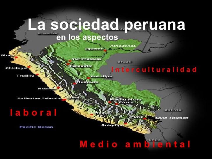 La sociedad peruana   en los aspectos I n t e r c u l t u r a l i d a d M e d i o  a m b i e n t a l l a b o r a l