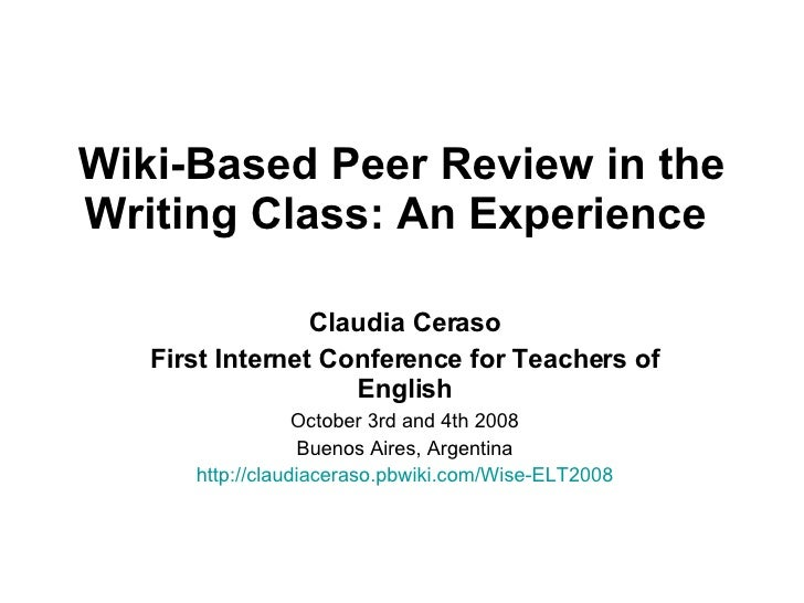 Wiki-Based Peer Review in the Writing Class: An Experience   Claudia Ceraso First Internet Conference for Teachers of Engl...