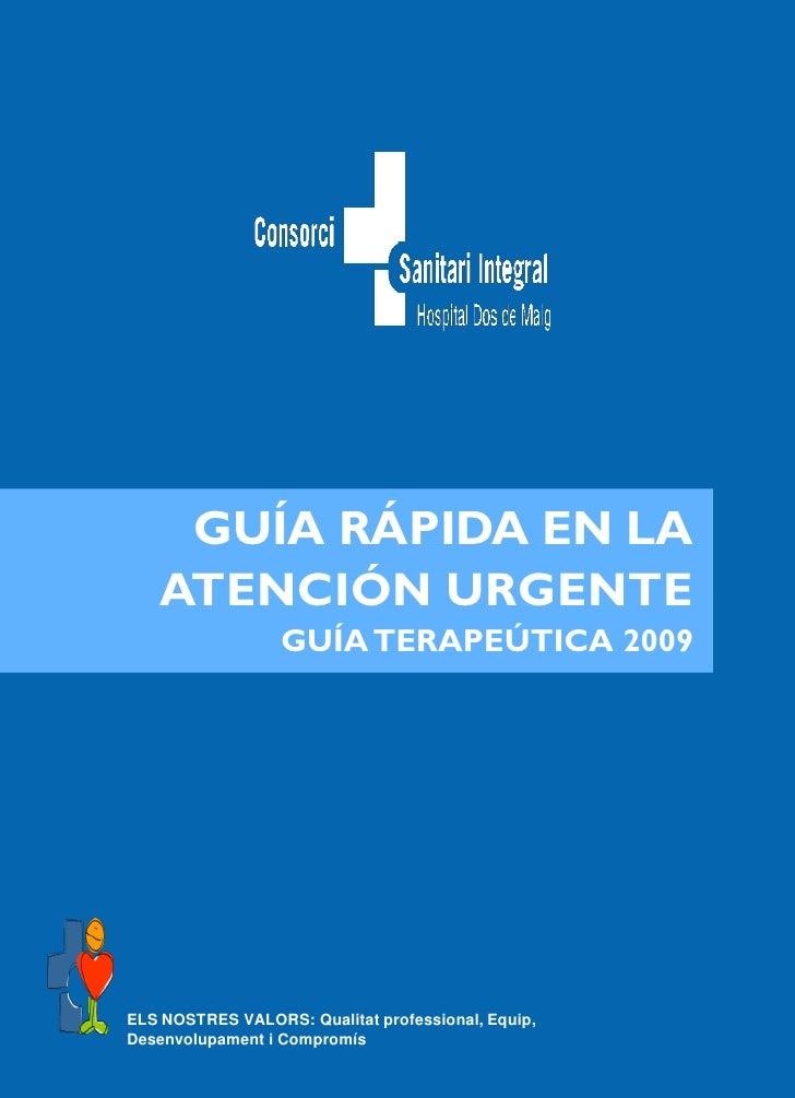 GUÍA RÁPIDA EN LA    ATENCIÓN URGENTE                   GUÍA TERAPEÚTICA 2009     ELS NOSTRES VALORS: Qualitat professiona...