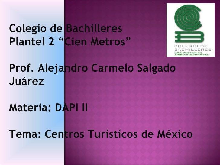 "Colegio de Bachilleres  Plantel 2 ""Cien Metros""  Prof. Alejandro Carmelo Salgado Juárez Materia: DAPI II Tema: Centros Tur..."