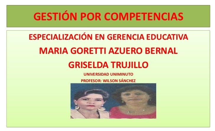 GESTIÓN POR COMPETENCIASESPECIALIZACIÓN EN GERENCIA EDUCATIVA  MARIA GORETTI AZUERO BERNAL       GRISELDA TRUJILLO        ...