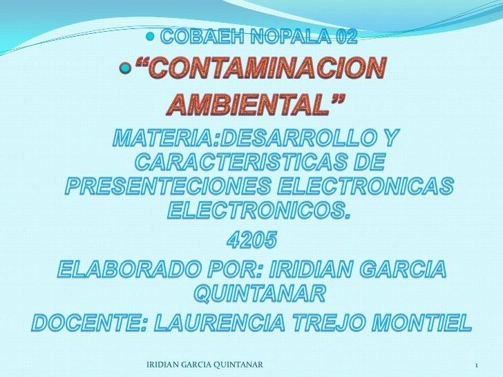 """COBAEH NOPALA 02<br />""""CONTAMINACION<br /> AMBIENTAL""""<br /> MATERIA:DESARROLLO Y CARACTERISTICAS DE PRESENTECIONES ELECTRO..."""