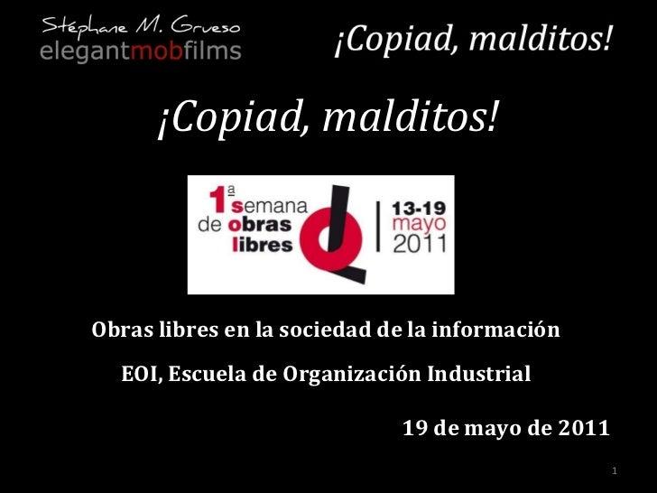 ¡Copiad, malditos! Obras libres en la sociedad de la información EOI, Escuela de Organización Industrial 19 de mayo de 2011