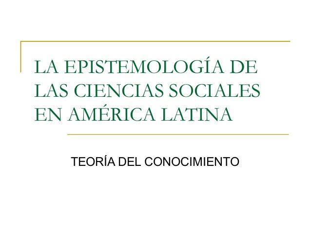 LA EPISTEMOLOGÍA DE LAS CIENCIAS SOCIALES EN AMÉRICA LATINA TEORÍA DEL CONOCIMIENTO