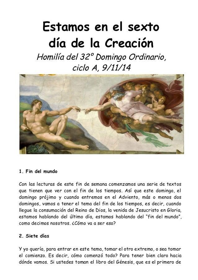 Estamos en el sexto día de la Creación Homilía del 32° Domingo Ordinario, ciclo A, 9/11/14 1. Fin del mundo Con las lectur...
