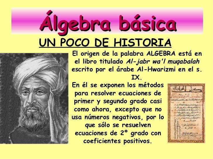 Álgebra básica UN POCO DE HISTORIA     El origen de la palabra ALGEBRA está en      el libro titulado Al-jabr wa'l muqabal...