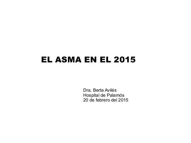 EL ASMA EN EL 2015 Dra. Berta Avilés Hospital de Palamós 20 de febrero del 2015