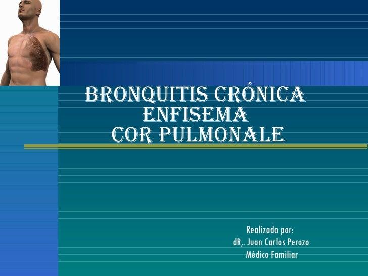 Realizado por:  dR,. Juan Carlos Perozo Médico Familiar Bronquitis Crónica  Enfisema  Cor Pulmonale
