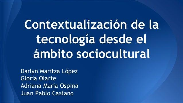 Contextualización de la tecnología desde el ámbito sociocultural Darlyn Maritza López Gloria Olarte Adriana María Ospina J...
