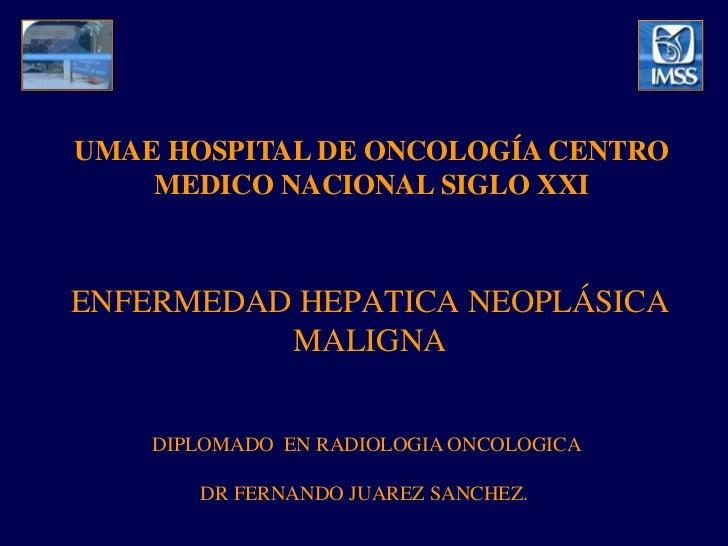 UMAE HOSPITAL DE ONCOLOGÍA CENTRO    MEDICO NACIONAL SIGLO XXIENFERMEDAD HEPATICA NEOPLÁSICA          MALIGNA    DIPLOMADO...