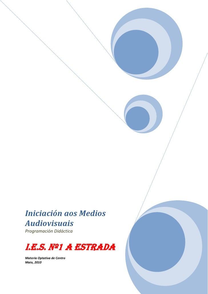 Iniciación aos MediosAudiovisuaisProgramación DidácticaI.E.S. nº1 A EstradaMateria Optativa de CentroMaio, 2010