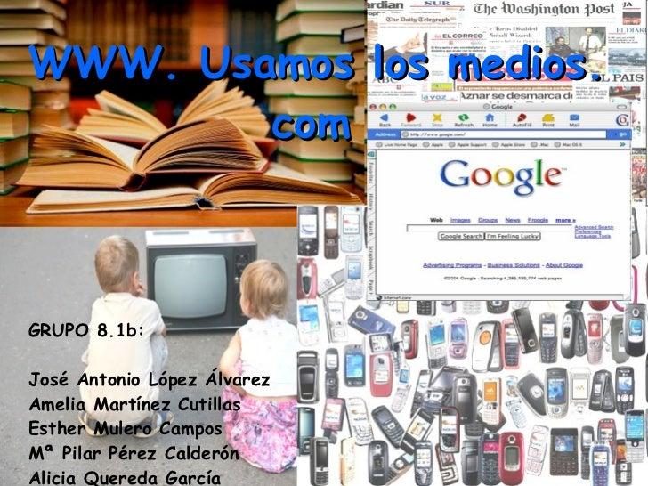 WWW. Usamos los medios. com   GRUPO 8.1b:  José Antonio López Álvarez  Amelia Martínez Cutillas  Esther Mulero Campos Mª P...