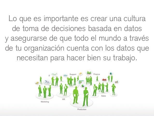 Lo que es importante es crear una cultura de toma de decisiones basada en datos yasegurarse de que todo el mundo a través...