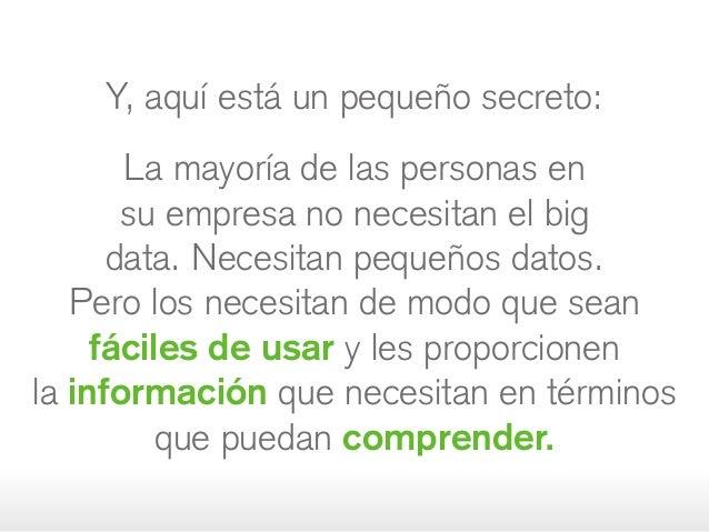 Y, aquí está un pequeño secreto: La mayoría de las personas en su empresa no necesitan el big data. Necesitanpequeños dat...