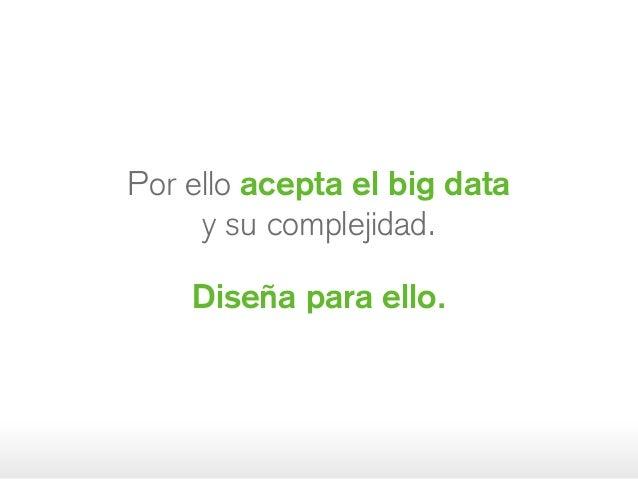 Por ello acepta el big data ysucomplejidad. Diseña para ello.