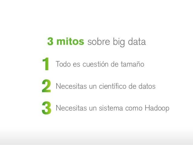1 Todo es cuestión de tamaño 2 Necesitas un científico de datos 3 Necesitas un sistema como Hadoop 3 mitos sobre big data