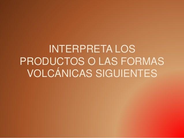 INTERPRETA LOS PRODUCTOS O LAS FORMAS VOLCÁNICAS SIGUIENTES