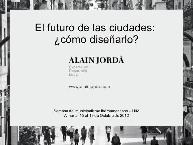 El futuro de las ciudades:     ¿cómo diseñarlo?    Semana del municipalismo iberoamericano – UIM        Almería, 15 al 19 ...