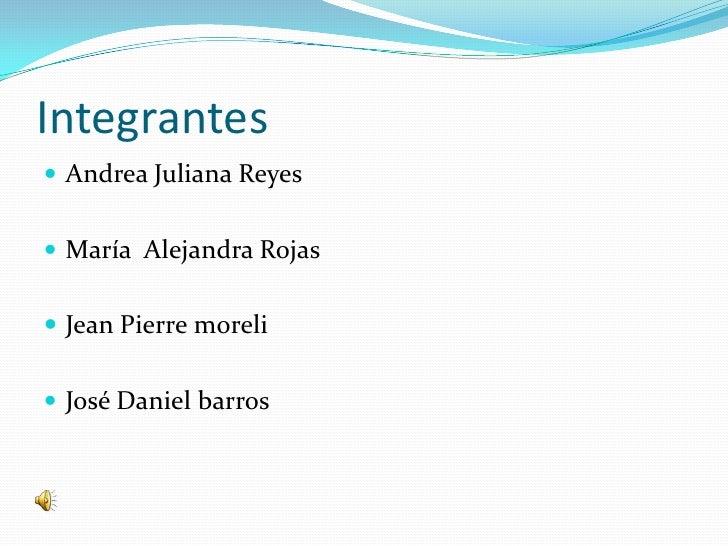 Integrantes<br />Andrea Juliana Reyes<br />María  Alejandra Rojas<br />Jean Pierre moreli<br />José Daniel barros<br />