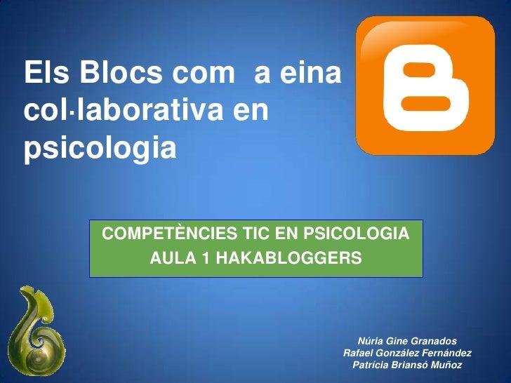 Els Blocs com a einacol·laborativa enpsicologia    COMPETÈNCIES TIC EN PSICOLOGIA        AULA 1 HAKABLOGGERS              ...