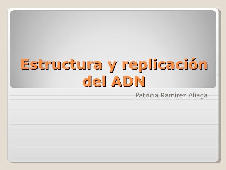Estructura y replicación del ADN Patricia Ramírez Aliaga