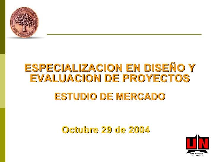ESPECIALIZACION EN DISEÑO Y EVALUACION DE PROYECTOS ESTUDIO DE MERCADO Octubre 29 de 2004