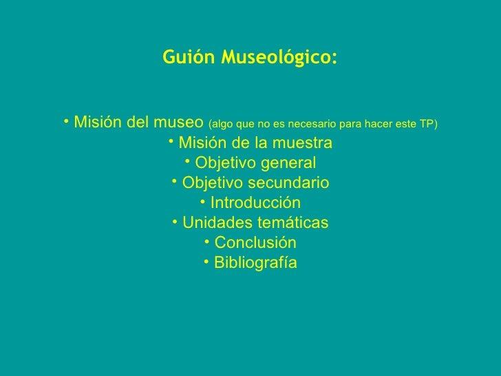 <ul><li>Guión Museológico: </li></ul><ul><li>Misión del museo  (algo que no es necesario para hacer este TP) </li></ul><ul...