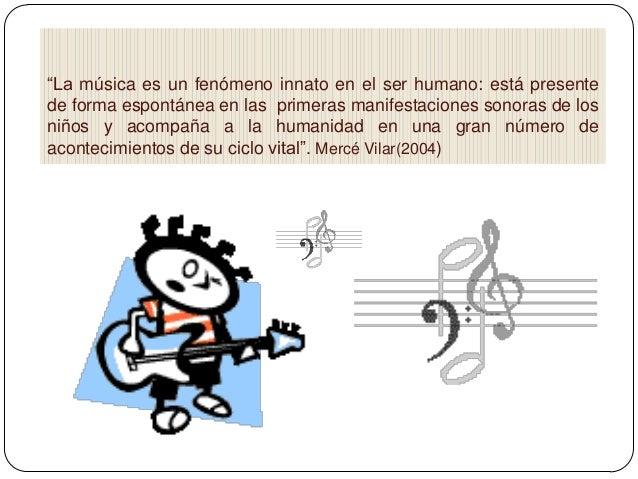 """""""La música es un fenómeno innato en el ser humano: está presente de forma espontánea en las primeras manifestaciones sonor..."""