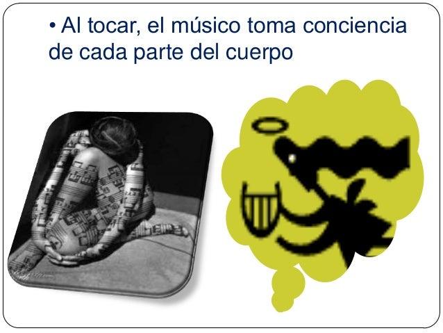 • Al tocar, el músico toma conciencia de cada parte del cuerpo