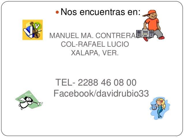  Nos encuentras en: MANUEL MA. CONTRERAS COL-RAFAEL LUCIO XALAPA, VER.  TEL- 2288 46 08 00 Facebook/davidrubio33