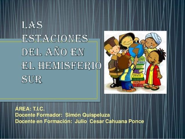 ÁREA: T.I.C. Docente Formador: Simón Quispeluza Docente en Formación: Julio Cesar Cahuana Ponce