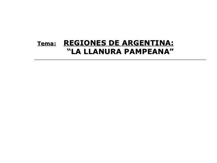 """Tema:   REGIONES DE ARGENTINA: """" LA LLANURA PAMPEANA"""""""